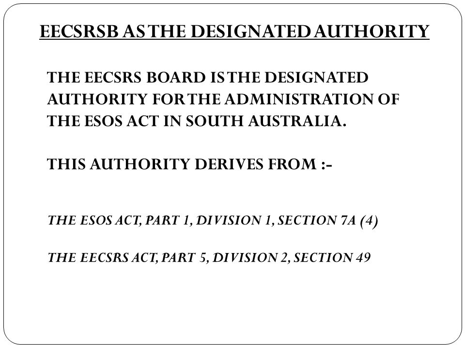 EECSRSB AS THE DESIGNATED AUTHORITY THE EECSRS BOARD IS THE DESIGNATED AUTHORITY FOR THE ADMINISTRATION OF THE ESOS ACT IN SOUTH AUSTRALIA.