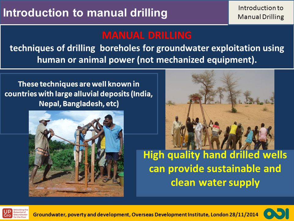 Introduction to manual drilling MANUAL DRILLING techniques of drilling boreholes for groundwater exploitation using human or animal power (not mechanized equipment).
