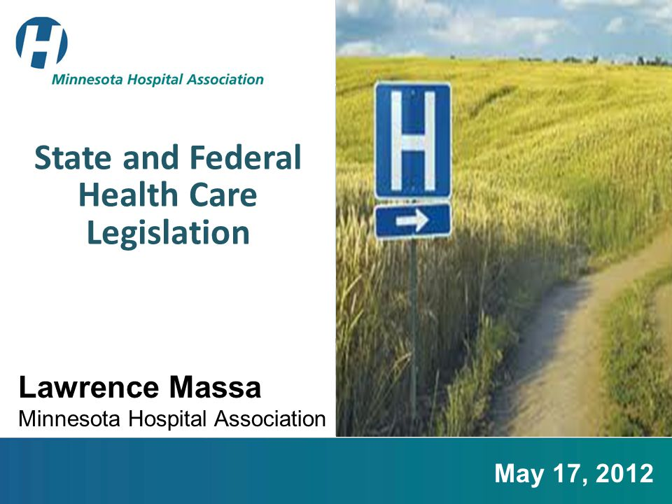 State and Federal Health Care Legislation Lawrence Massa Minnesota Hospital Association May 17, 2012