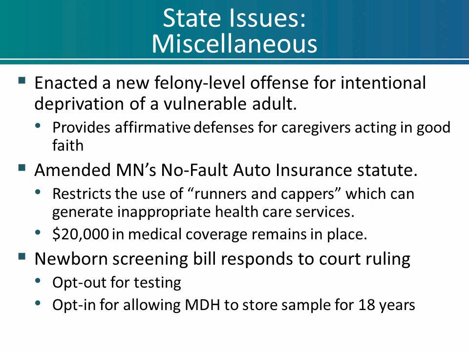 State Issues: Miscellaneous  Enacted a new felony-level offense for intentional deprivation of a vulnerable adult. Provides affirmative defenses for