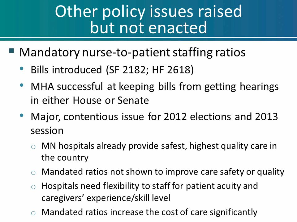 Other policy issues raised but not enacted  Mandatory nurse-to-patient staffing ratios Bills introduced (SF 2182; HF 2618) MHA successful at keeping