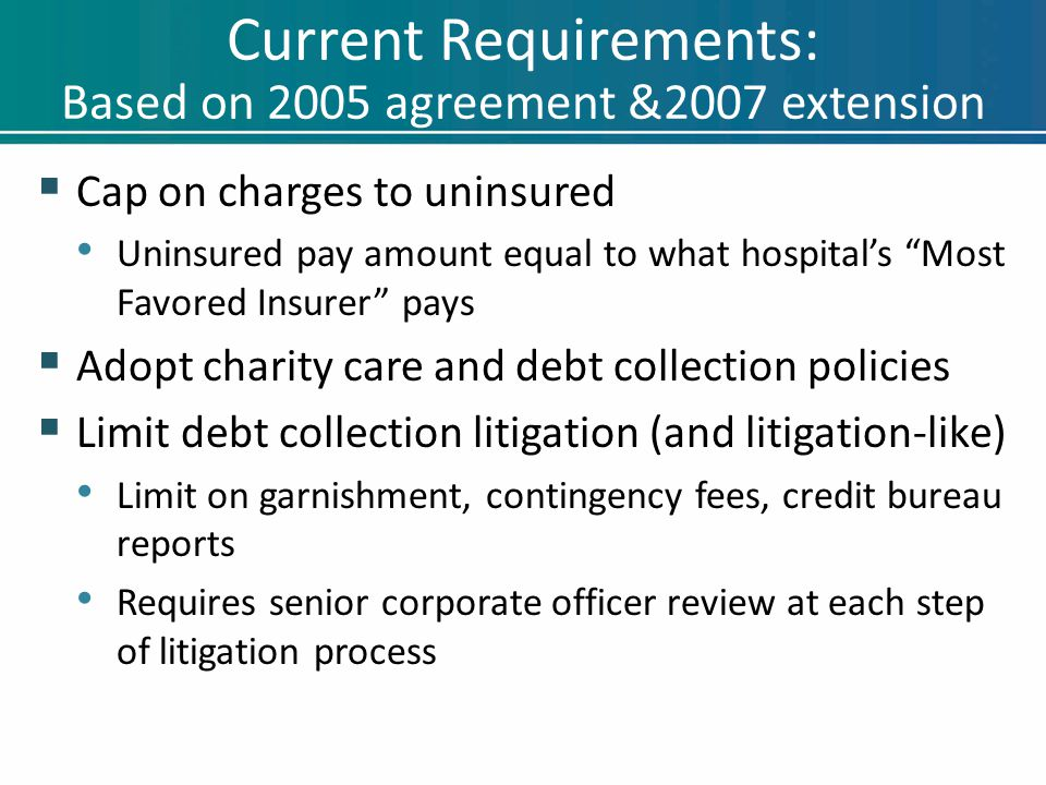 "Current Requirements: Based on 2005 agreement &2007 extension  Cap on charges to uninsured Uninsured pay amount equal to what hospital's ""Most Favore"