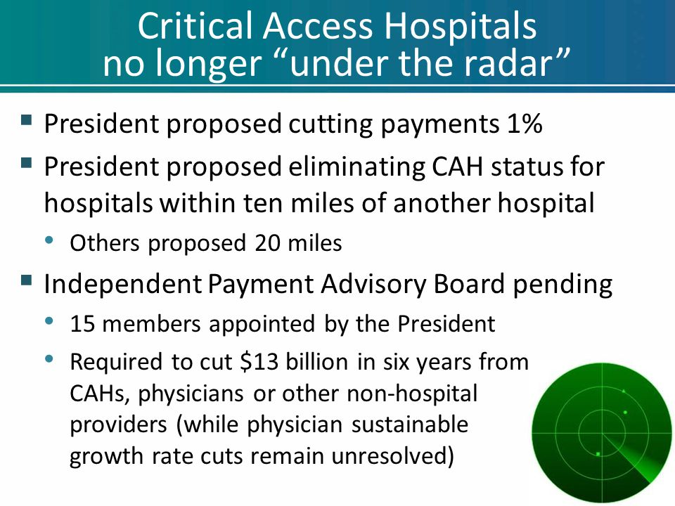 "Critical Access Hospitals no longer ""under the radar""  President proposed cutting payments 1%  President proposed eliminating CAH status for hospita"