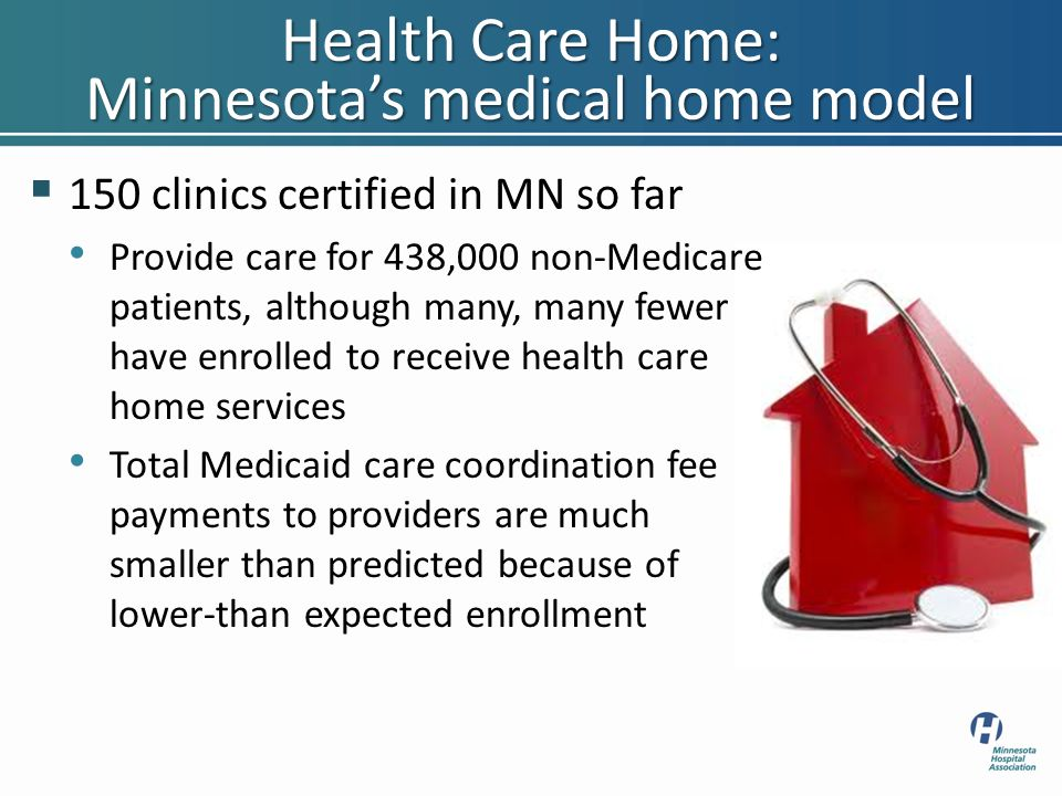 Health Care Home: Minnesota's medical home model  150 clinics certified in MN so far Provide care for 438,000 non-Medicare patients, although many, m