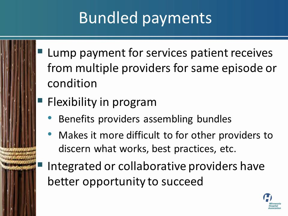 Bundled payments  Lump payment for services patient receives from multiple providers for same episode or condition  Flexibility in program Benefits