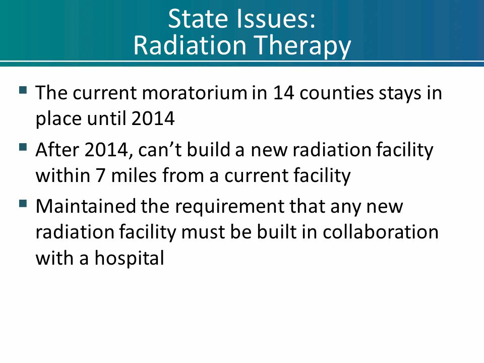 State Issues: Radiation Therapy  The current moratorium in 14 counties stays in place until 2014  After 2014, can't build a new radiation facility w