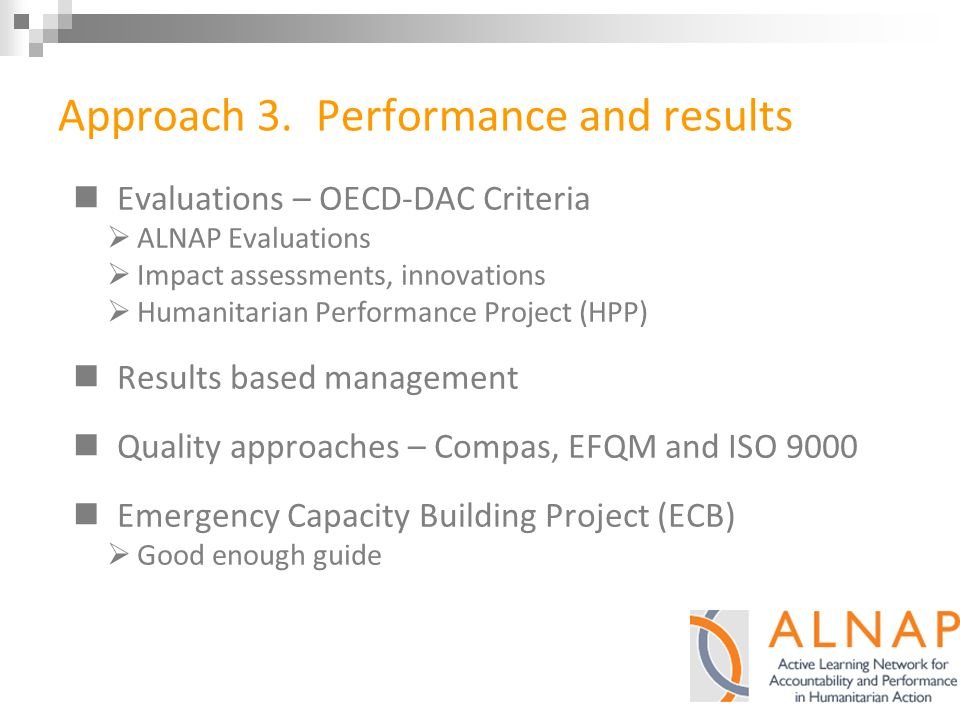 Approach 3. Performance and results Evaluations – OECD-DAC Criteria  ALNAP Evaluations  Impact assessments, innovations  Humanitarian Performance P