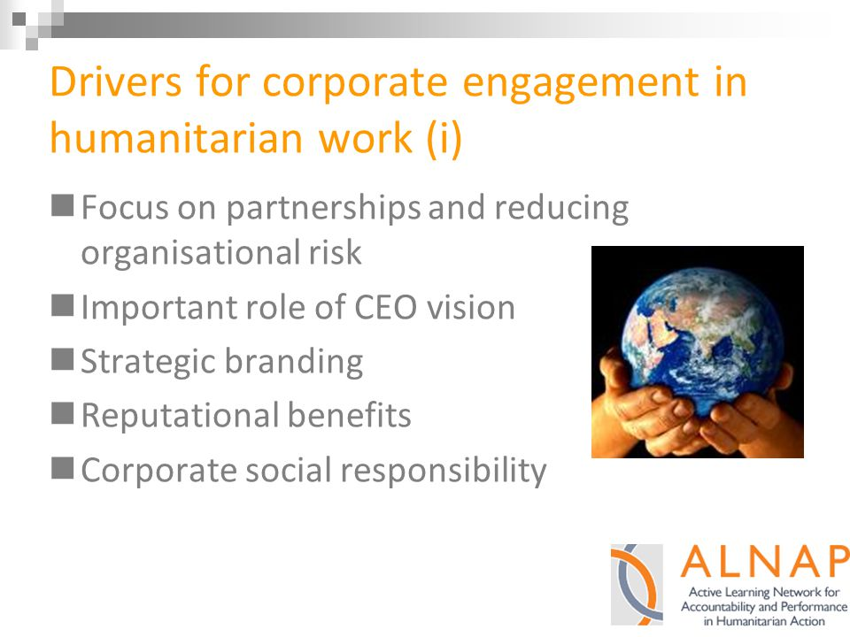 Drivers for corporate engagement in humanitarian work (i) Focus on partnerships and reducing organisational risk Important role of CEO vision Strategic branding Reputational benefits Corporate social responsibility