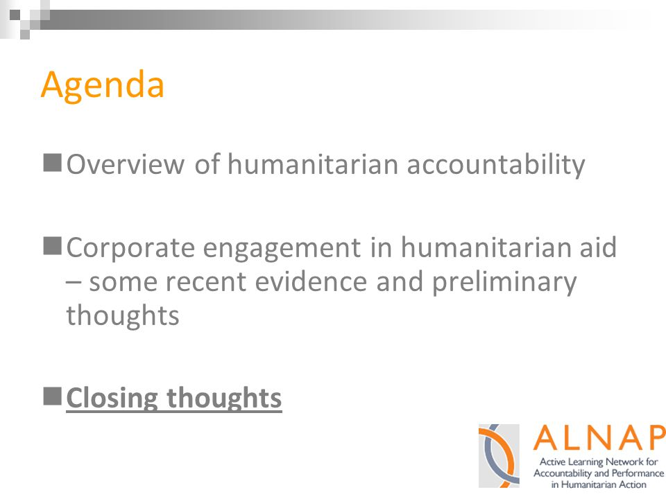 Agenda Overview of humanitarian accountability Corporate engagement in humanitarian aid – some recent evidence and preliminary thoughts Closing thoughts