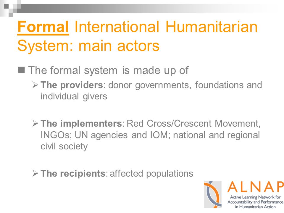 Formal International Humanitarian System: main actors The formal system is made up of  The providers: donor governments, foundations and individual givers  The implementers: Red Cross/Crescent Movement, INGOs; UN agencies and IOM; national and regional civil society  The recipients: affected populations