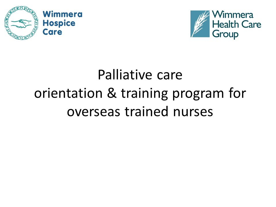 Palliative Care Orientation & training program for overseas trained nurses Evaluation (continued) Statement/QuestionPre survey (n=21) Post survey (n=23) Agree or Strongly Agree Hospice care or palliative care generally meets the needs of the family better than conventional care does.