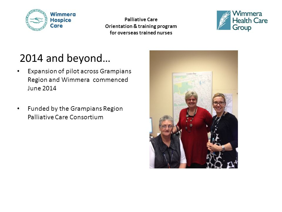 Palliative Care Orientation & training program for overseas trained nurses 2014 and beyond… Expansion of pilot across Grampians Region and Wimmera commenced June 2014 Funded by the Grampians Region Palliative Care Consortium
