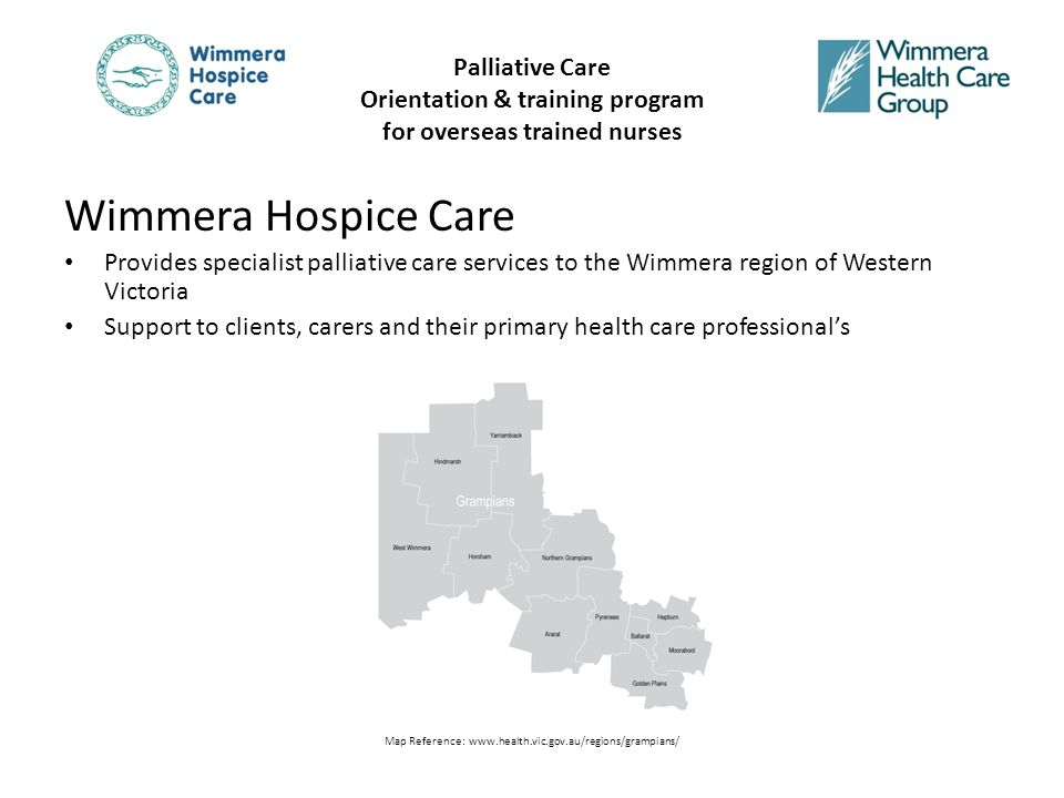 Wimmera Hospice Care Provides specialist palliative care services to the Wimmera region of Western Victoria Support to clients, carers and their primary health care professional's Map Reference: www.health.vic.gov.au/regions/grampians/ Palliative Care Orientation & training program for overseas trained nurses