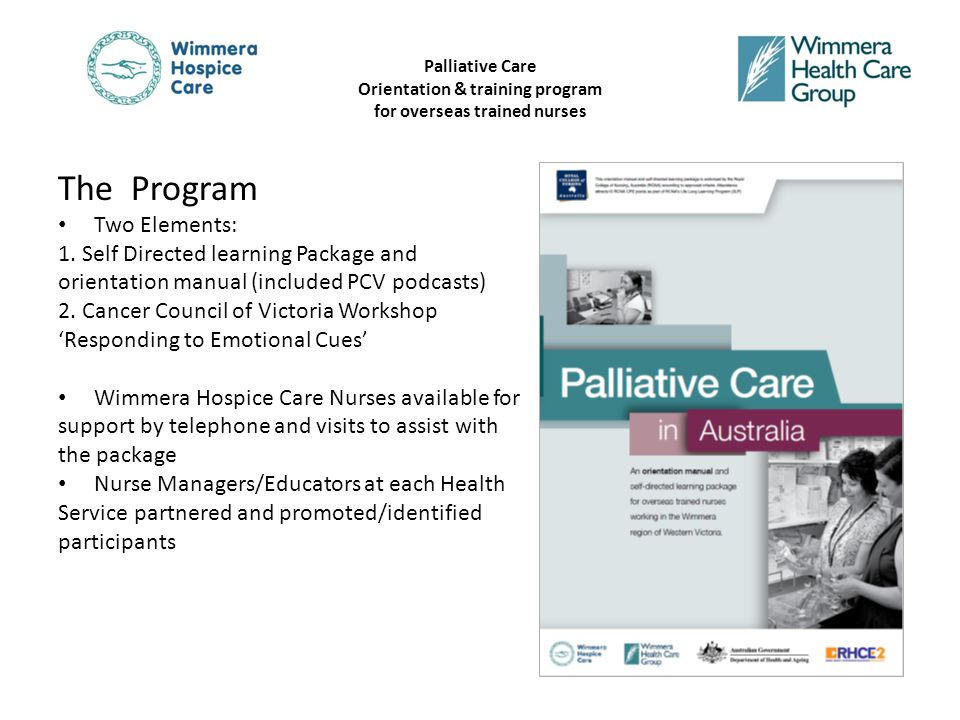 Palliative Care Orientation & training program for overseas trained nurses The participants Registered Nurses working in Aged Care and Acute Care 3 Health Services (5 campuses) 35 participated – 25 successfully completed a package – 29 attended a workshop (4 workshops conducted across 3 Health Services)