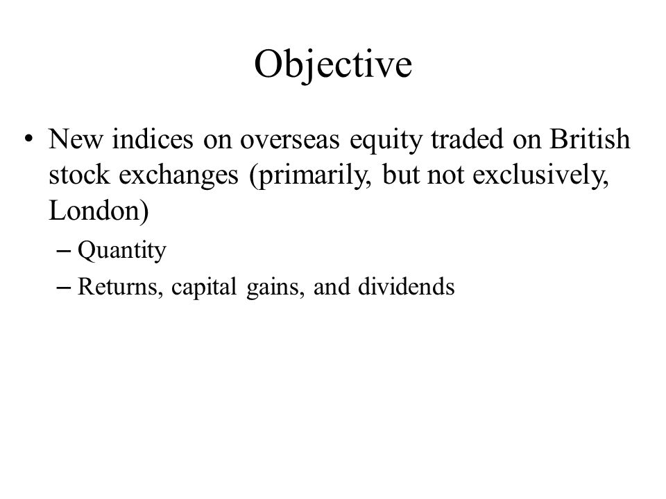 Objective New indices on overseas equity traded on British stock exchanges (primarily, but not exclusively, London) – Quantity – Returns, capital gains, and dividends