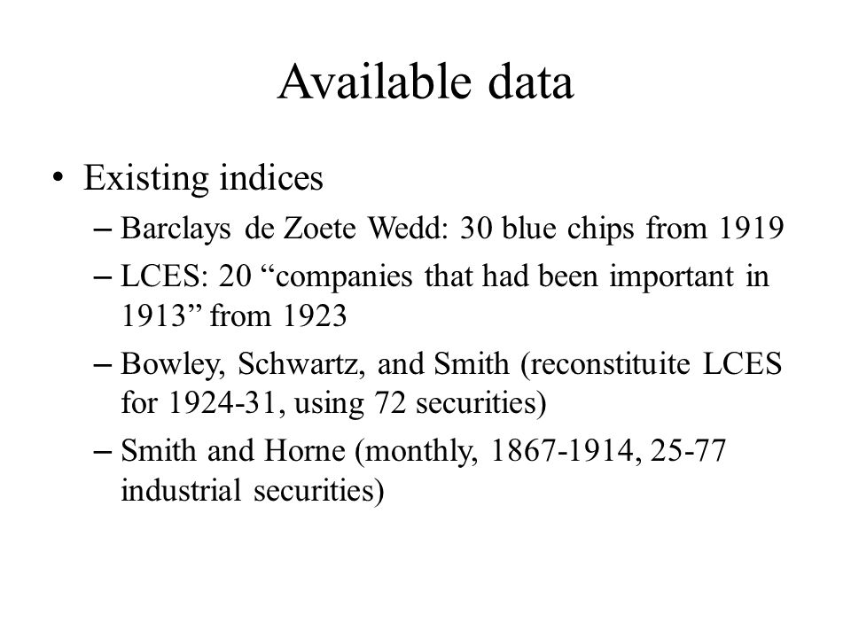 Available data Existing indices – Barclays de Zoete Wedd: 30 blue chips from 1919 – LCES: 20 companies that had been important in 1913 from 1923 – Bowley, Schwartz, and Smith (reconstituite LCES for 1924-31, using 72 securities) – Smith and Horne (monthly, 1867-1914, 25-77 industrial securities)