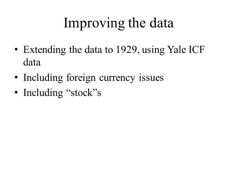 Improving the data Extending the data to 1929, using Yale ICF data Including foreign currency issues Including stock s