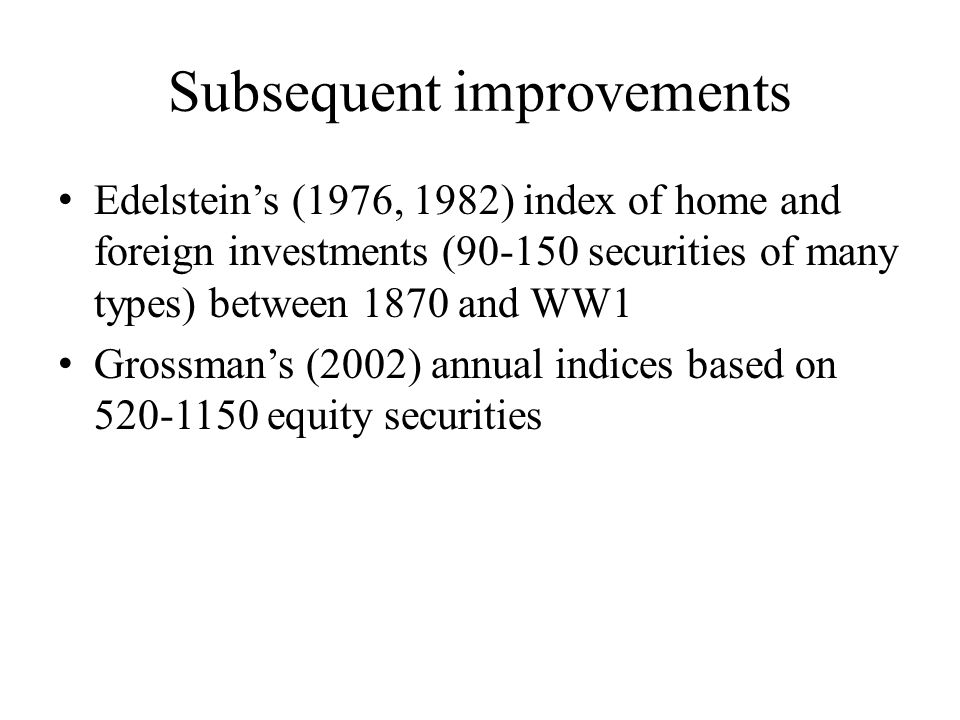 Subsequent improvements Edelstein's (1976, 1982) index of home and foreign investments (90-150 securities of many types) between 1870 and WW1 Grossman's (2002) annual indices based on 520-1150 equity securities