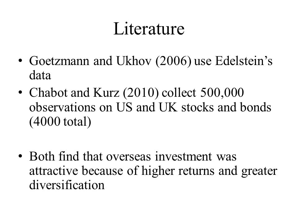 Literature Goetzmann and Ukhov (2006) use Edelstein's data Chabot and Kurz (2010) collect 500,000 observations on US and UK stocks and bonds (4000 total) Both find that overseas investment was attractive because of higher returns and greater diversification