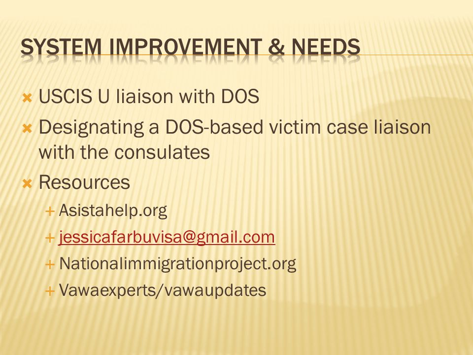  USCIS U liaison with DOS  Designating a DOS-based victim case liaison with the consulates  Resources  Asistahelp.org  jessicafarbuvisa@gmail.com jessicafarbuvisa@gmail.com  Nationalimmigrationproject.org  Vawaexperts/vawaupdates