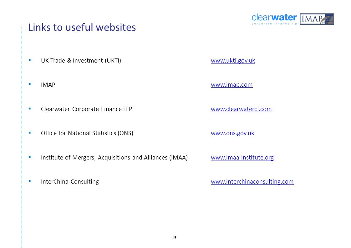 15 Links to useful websites  UK Trade & Investment (UKTI)www.ukti.gov.ukwww.ukti.gov.uk  IMAPwww.imap.comwww.imap.com  Clearwater Corporate Finance LLPwww.clearwatercf.comwww.clearwatercf.com  Office for National Statistics (ONS)www.ons.gov.ukwww.ons.gov.uk  Institute of Mergers, Acquisitions and Alliances (IMAA)www.imaa-institute.orgwww.imaa-institute.org  InterChina Consultingwww.interchinaconsulting.comwww.interchinaconsulting.com
