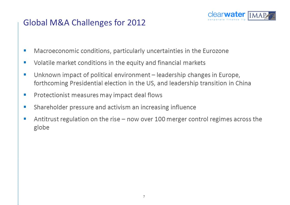 7 Global M&A Challenges for 2012  Macroeconomic conditions, particularly uncertainties in the Eurozone  Volatile market conditions in the equity and financial markets  Unknown impact of political environment – leadership changes in Europe, forthcoming Presidential election in the US, and leadership transition in China  Protectionist measures may impact deal flows  Shareholder pressure and activism an increasing influence  Antitrust regulation on the rise – now over 100 merger control regimes across the globe
