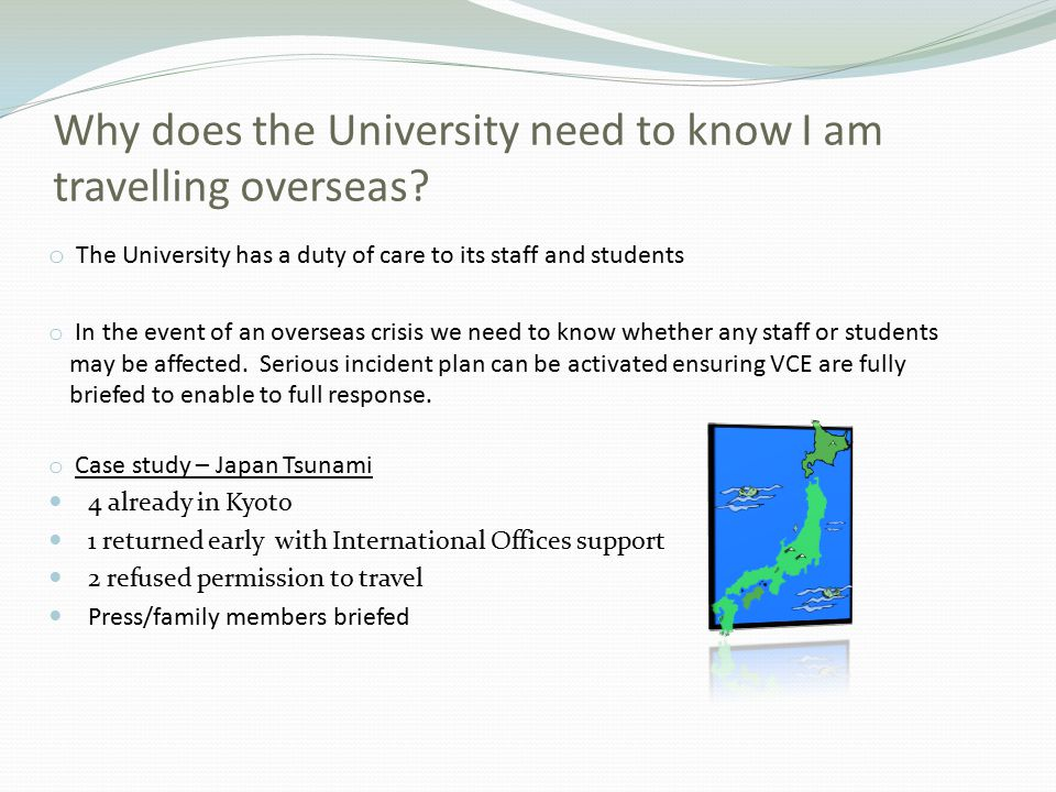 Why does the University need to know I am travelling overseas? o The University has a duty of care to its staff and students o In the event of an over