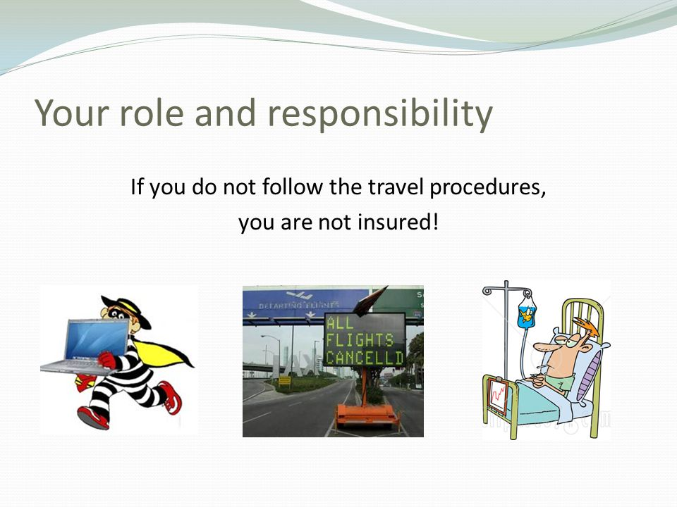 Your role and responsibility If you do not follow the travel procedures, you are not insured!