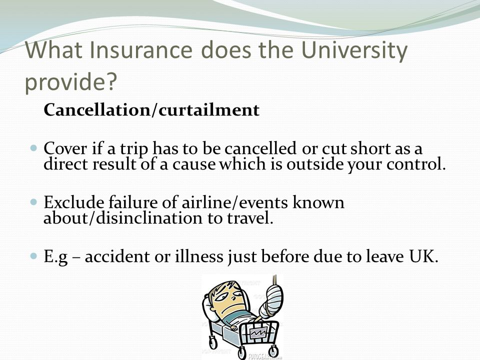 What Insurance does the University provide? Cancellation/curtailment Cover if a trip has to be cancelled or cut short as a direct result of a cause wh