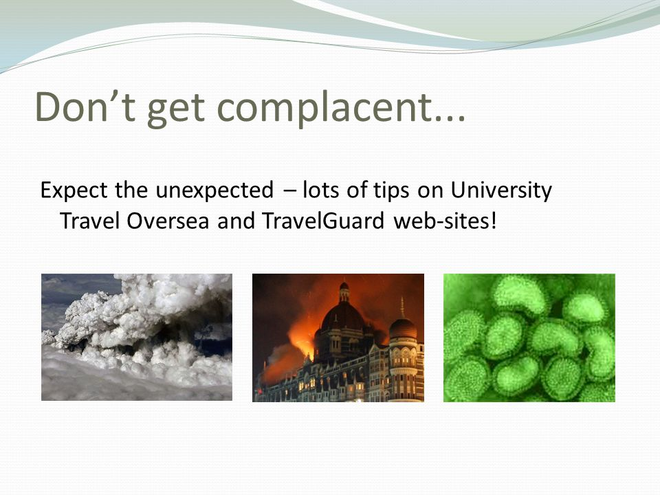 Don't get complacent... Expect the unexpected – lots of tips on University Travel Oversea and TravelGuard web-sites!