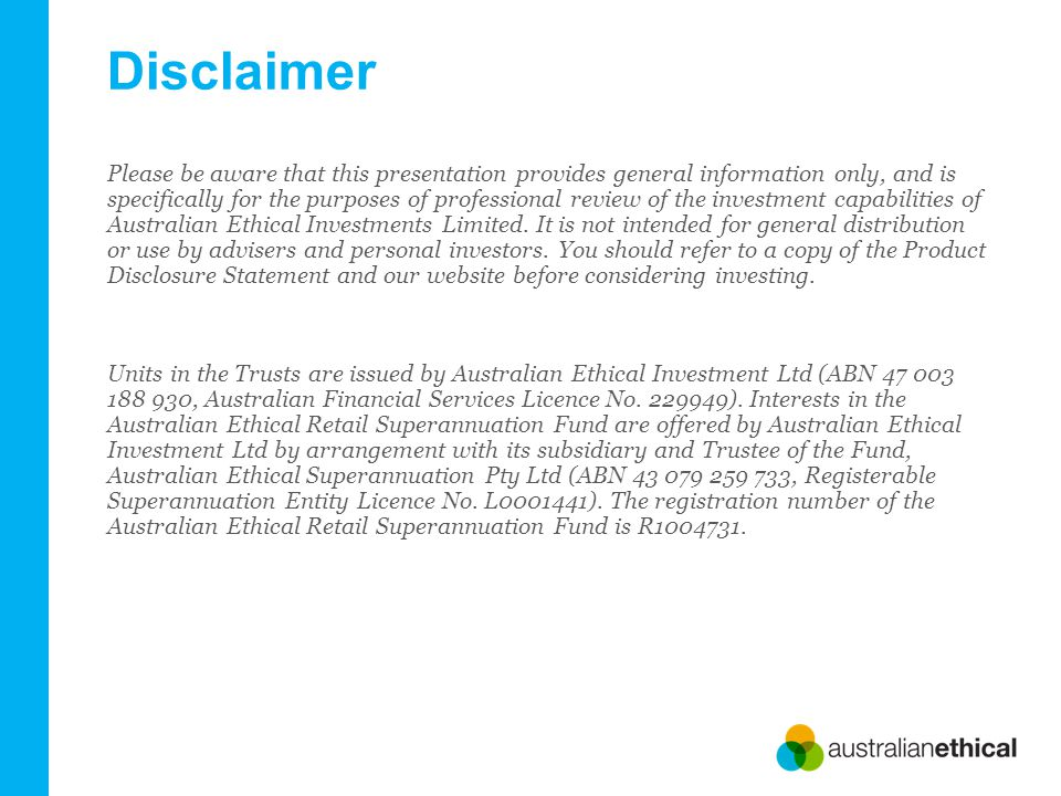Disclaimer Please be aware that this presentation provides general information only, and is specifically for the purposes of professional review of the investment capabilities of Australian Ethical Investments Limited.