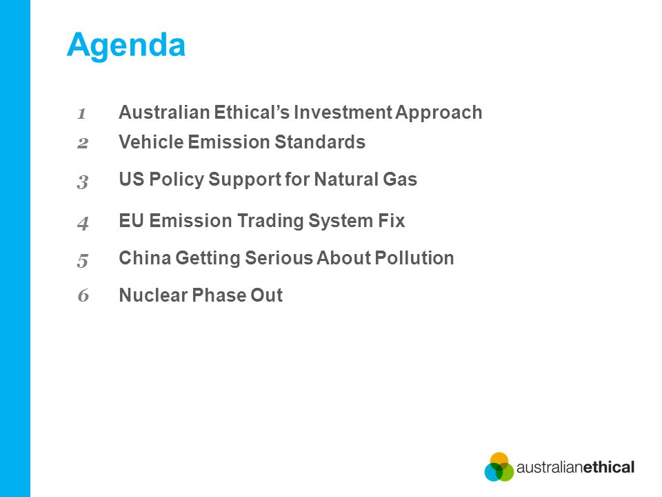 Agenda 1 Australian Ethical's Investment Approach 2 Vehicle Emission Standards 3 US Policy Support for Natural Gas 4 EU Emission Trading System Fix 5 China Getting Serious About Pollution 6 Nuclear Phase Out