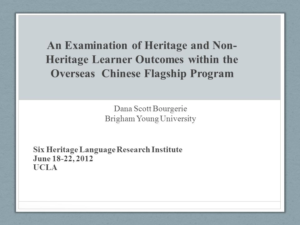 An Examination of Heritage and Non- Heritage Learner Outcomes within the Overseas Chinese Flagship Program Dana Scott Bourgerie Brigham Young Universi