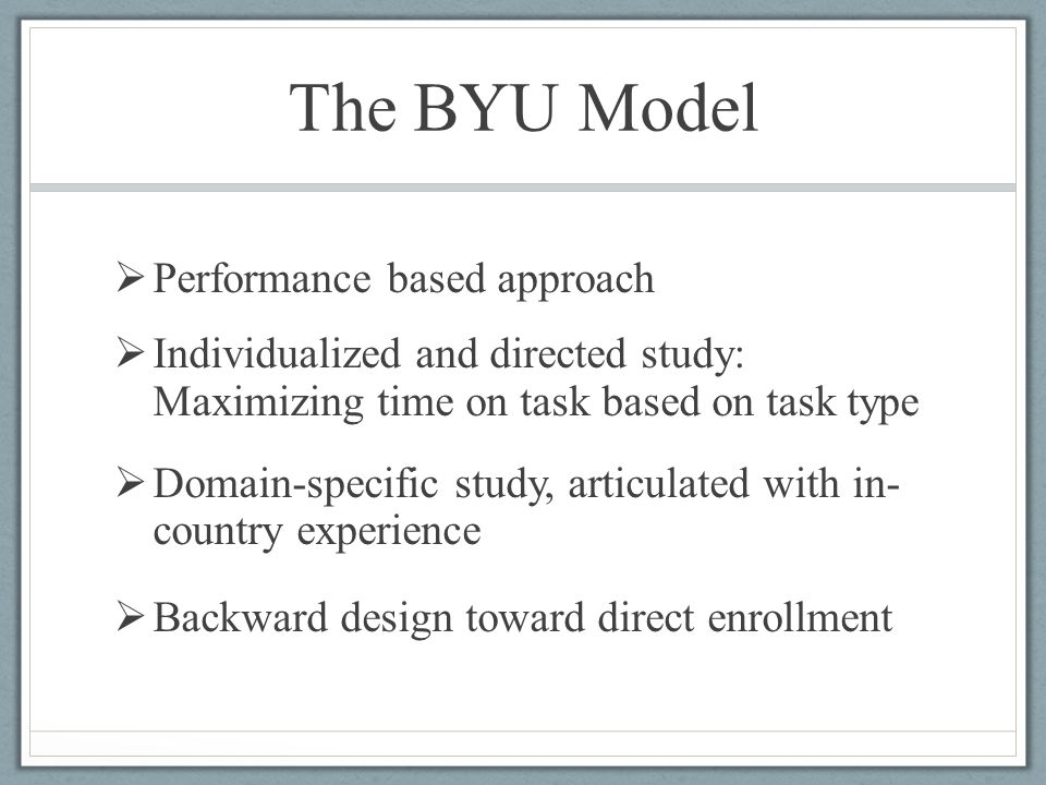 The BYU Model  Performance based approach  Individualized and directed study: Maximizing time on task based on task type  Domain-specific study, ar
