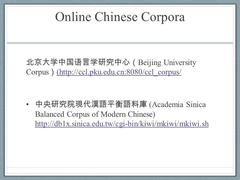 Online Chinese Corpora 北京大学中国语言学研究中心( Beijing University Corpus ) (http://ccl.pku.edu.cn:8080/ccl_corpus/ (http://ccl.pku.edu.cn:8080/ccl_corpus/ 中央研究院現代漢語平衡語料庫 (Academia Sinica Balanced Corpus of Modern Chinese) http://db1x.sinica.edu.tw/cgi-bin/kiwi/mkiwi/mkiwi.sh http://db1x.sinica.edu.tw/cgi-bin/kiwi/mkiwi/mkiwi.sh