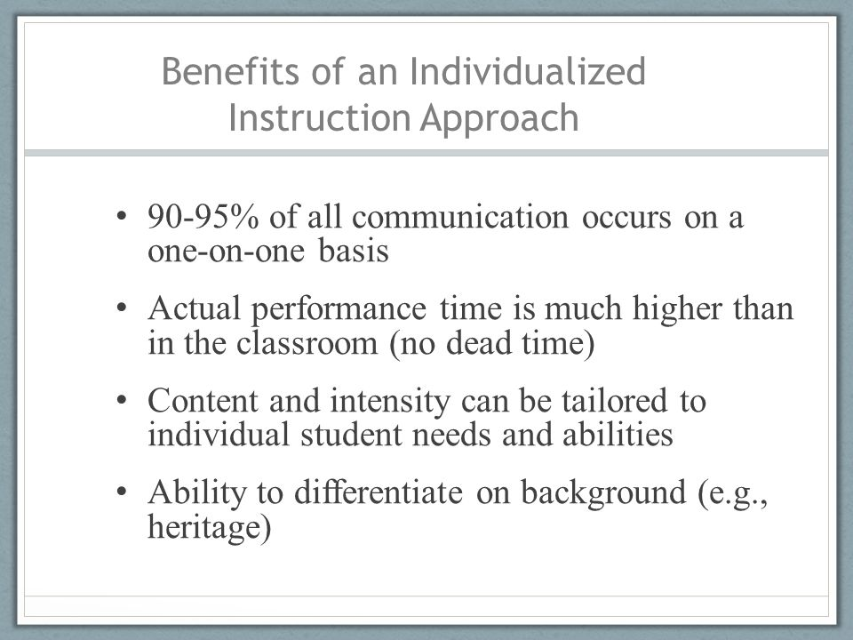 Benefits of an Individualized Instruction Approach 90-95% of all communication occurs on a one-on-one basis Actual performance time is much higher tha