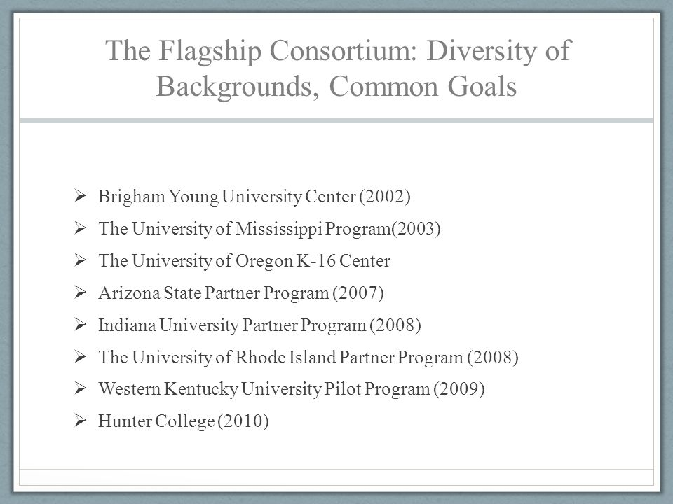 The Flagship Consortium: Diversity of Backgrounds, Common Goals  Brigham Young University Center (2002)  The University of Mississippi Program(2003)