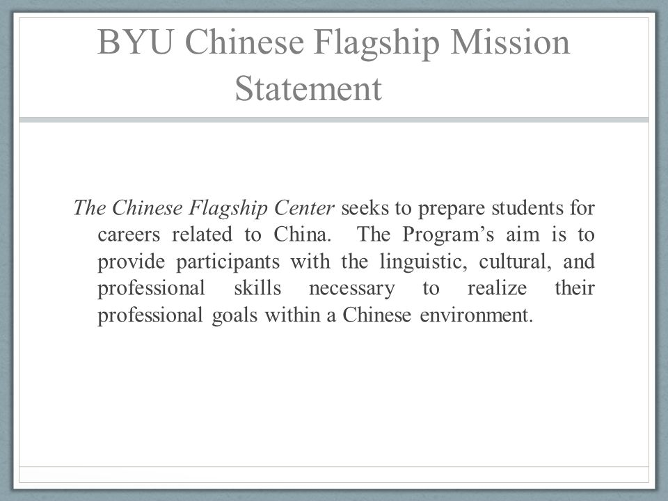 BYU Chinese Flagship Mission Statement The Chinese Flagship Center seeks to prepare students for careers related to China. The Program's aim is to pro