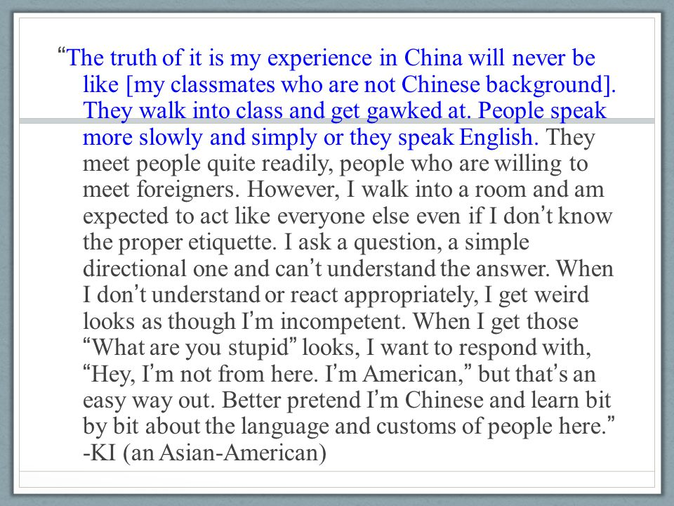 """ The truth of it is my experience in China will never be like [my classmates who are not Chinese background]. They walk into class and get gawked at."