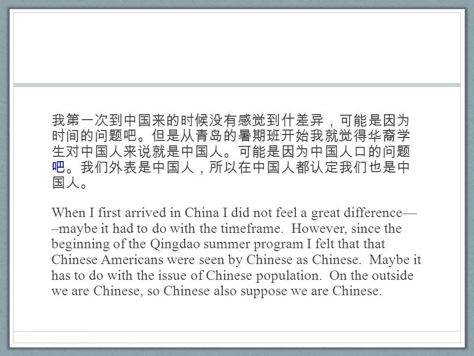 我第一次到中国来的时候没有感觉到什差异,可能是因为 时间的问题吧。但是从青岛的暑期班开始我就觉得华裔学 生对中国人来说就是中国人。可能是因为中国人口的问题 吧。我们外表是中国人,所以在中国人都认定我们也是中 国人。 When I first arrived in China I did not feel a great difference–– –maybe it had to do with the timeframe.