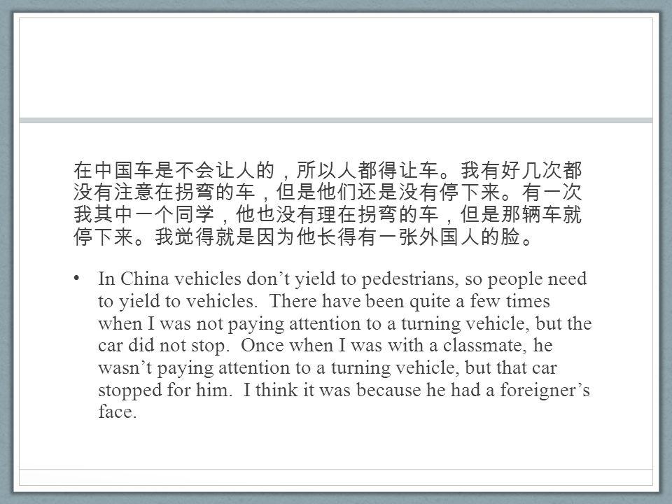 在中国车是不会让人的,所以人都得让车。我有好几次都 没有注意在拐弯的车,但是他们还是没有停下来。有一次 我其中一个同学,他也没有理在拐弯的车,但是那辆车就 停下来。我觉得就是因为他长得有一张外国人的脸。 In China vehicles don't yield to pedestrians, so people need to yield to vehicles.