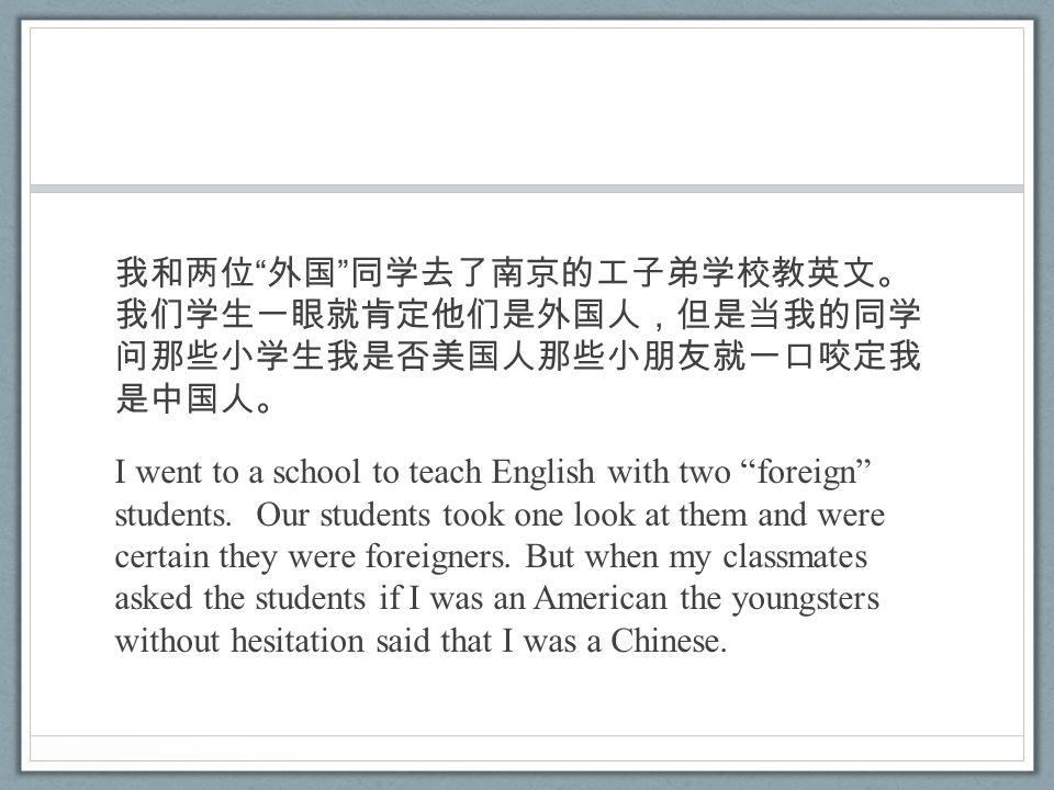 我和两位 外国 同学去了南京的工子弟学校教英文。 我们学生一眼就肯定他们是外国人,但是当我的同学 问那些小学生我是否美国人那些小朋友就一口咬定我 是中国人。 I went to a school to teach English with two foreign students.