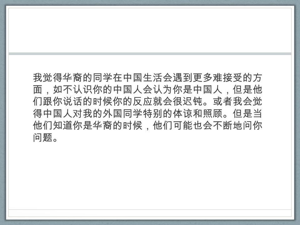 我觉得华裔的同学在中国生活会遇到更多难接受的方 面,如不认识你的中国人会认为你是中国人,但是他 们跟你说话的时候你的反应就会很迟钝。或者我会觉 得中国人对我的外国同学特别的体谅和照顾。但是当 他们知道你是华裔的时候,他们可能也会不断地问你 问题。
