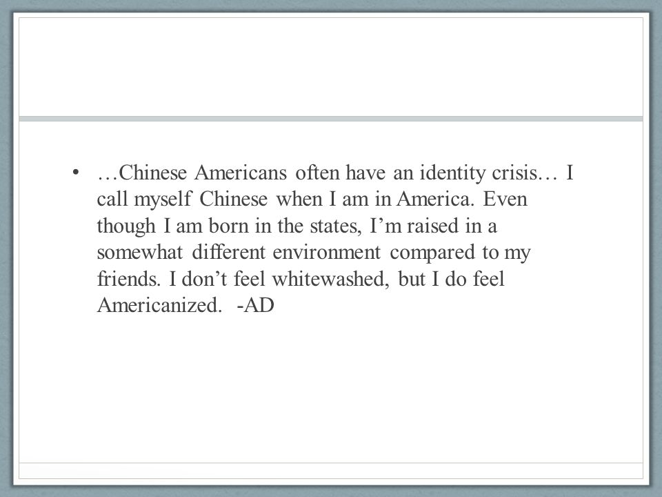 …Chinese Americans often have an identity crisis… I call myself Chinese when I am in America. Even though I am born in the states, I'm raised in a som