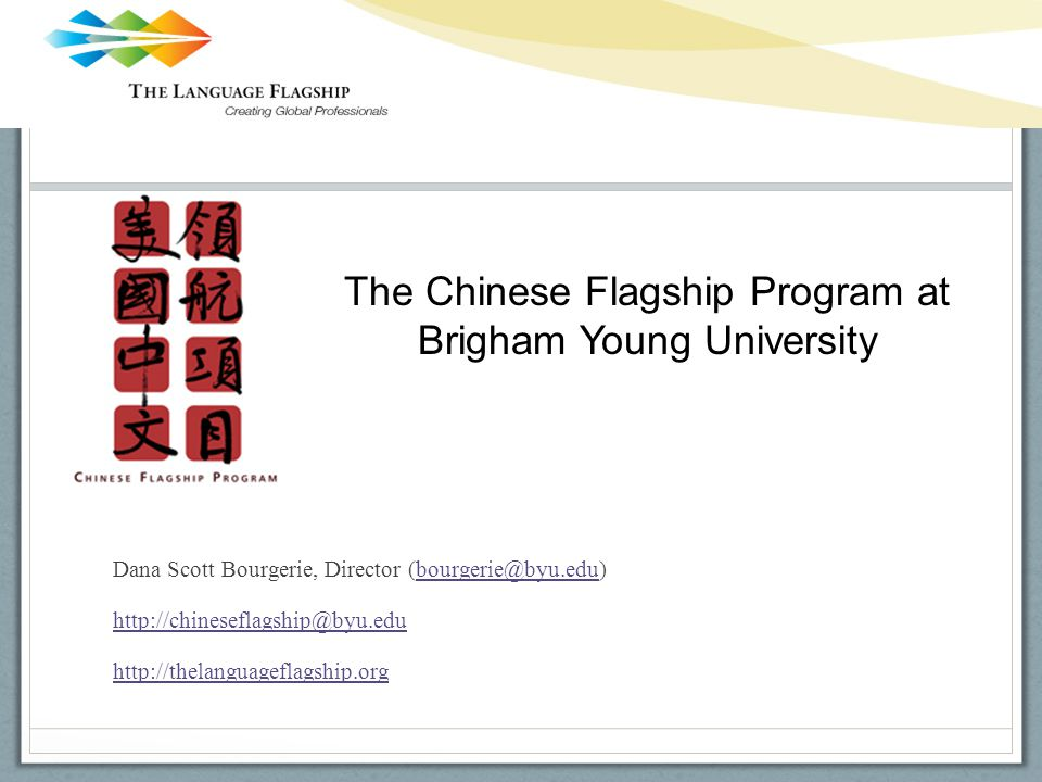Dana Scott Bourgerie, Director (bourgerie@byu.edu)bourgerie@byu.edu http://chineseflagship@byu.edu http://thelanguageflagship.org The Chinese Flagship