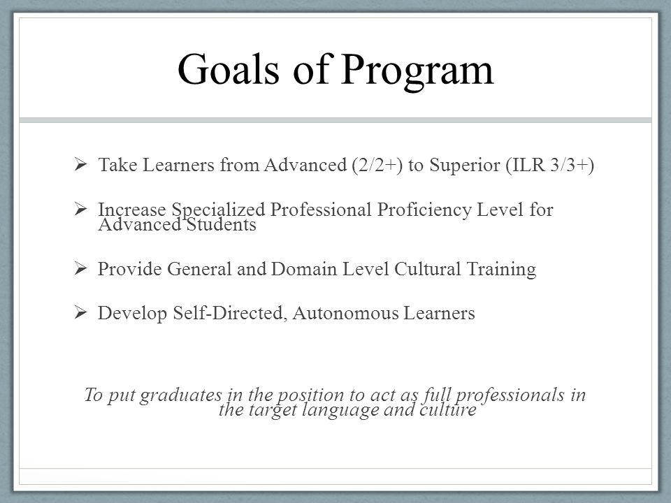Goals of Program  Take Learners from Advanced (2/2+) to Superior (ILR 3/3+)  Increase Specialized Professional Proficiency Level for Advanced Studen