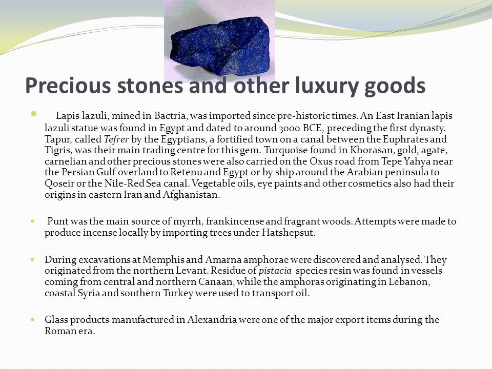 Precious stones and other luxury goods Lapis lazuli, mined in Bactria, was imported since pre-historic times.