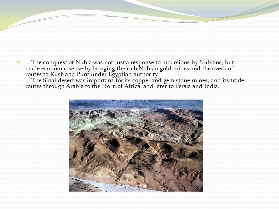 The conquest of Nubia was not just a response to incursions by Nubians, but made economic sense by bringing the rich Nubian gold mines and the overland routes to Kush and Punt under Egyptian authority.