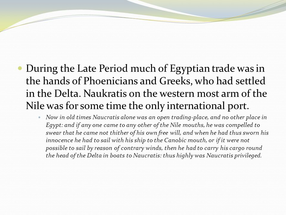 During the Late Period much of Egyptian trade was in the hands of Phoenicians and Greeks, who had settled in the Delta.