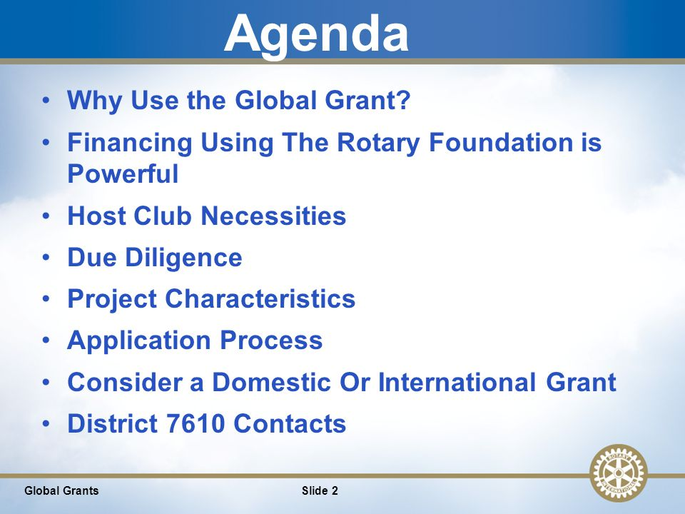 13 Global Grant Example: Be sustainable and include plans for long-term success after the global grant funds have been spent Include measurable goals Align with one of our areas of focus Actively involve Rotarians and community members Meet the eligibility requirements in the grants https://www.rotary.org/en/take-action/apply- grants/global-grants Global Grants Slide 13
